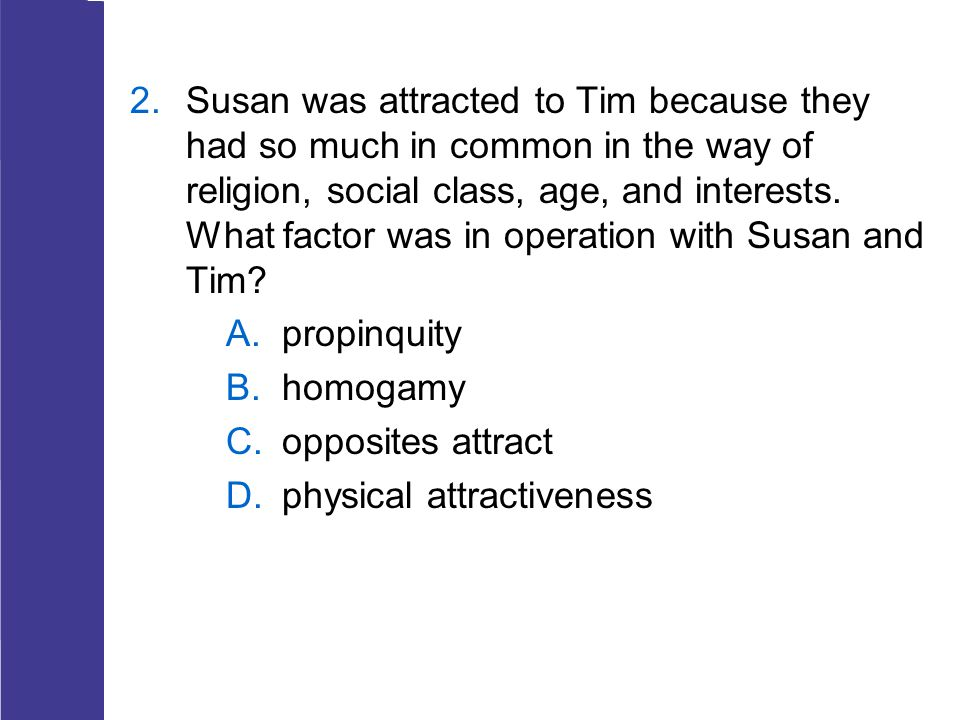Susan was attracted to Tim because they had so much in common in the way of religion, social class, age, and interests. What factor was in operation with Susan and Tim