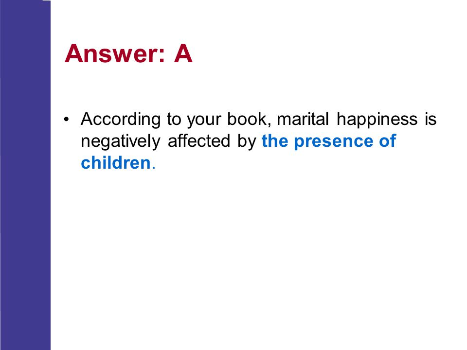Answer: A According to your book, marital happiness is negatively affected by the presence of children.