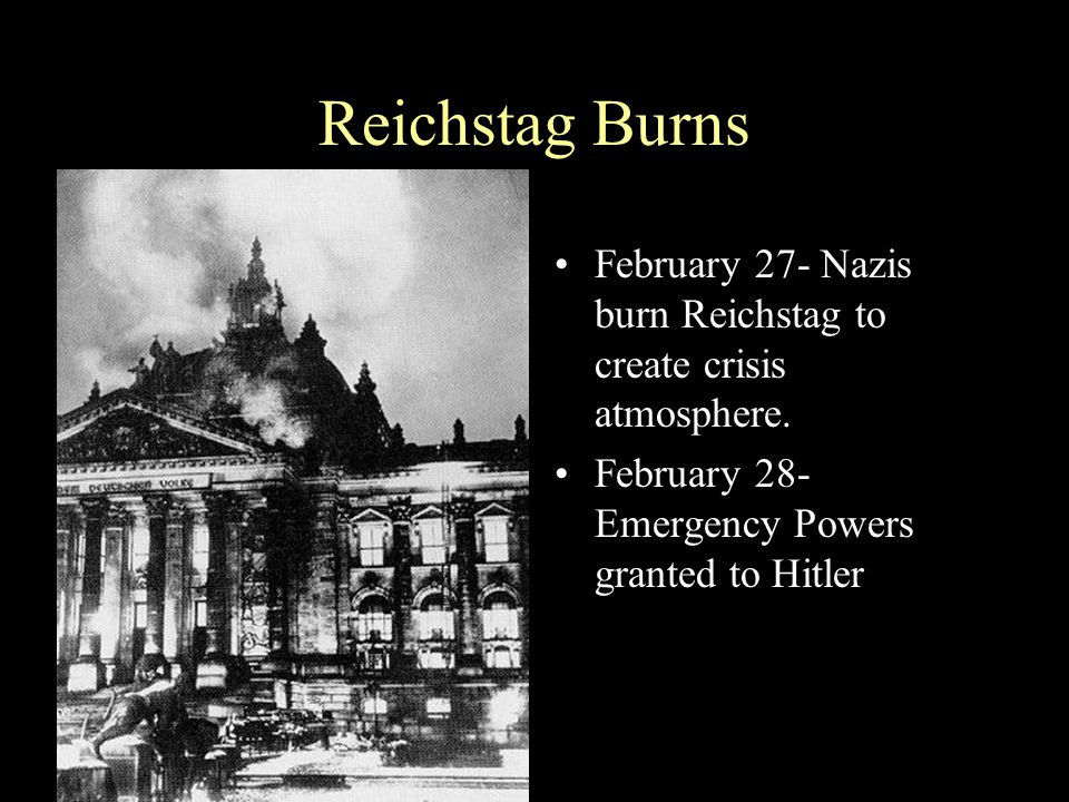 Reichstag Burns February 27- Nazis burn Reichstag to create crisis atmosphere.