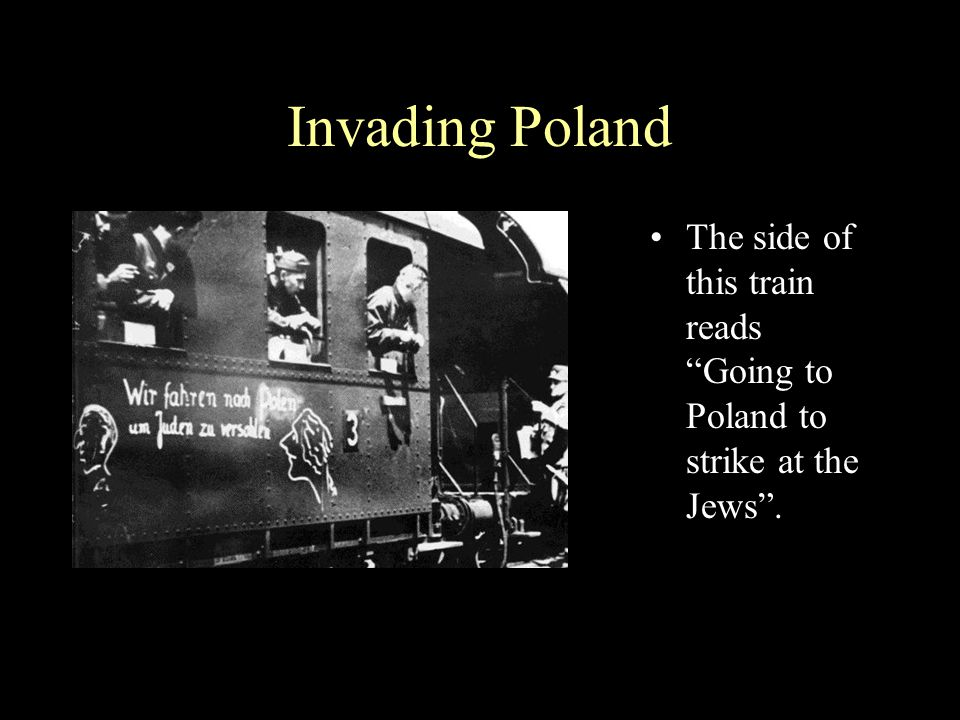 Invading Poland The side of this train reads Going to Poland to strike at the Jews .