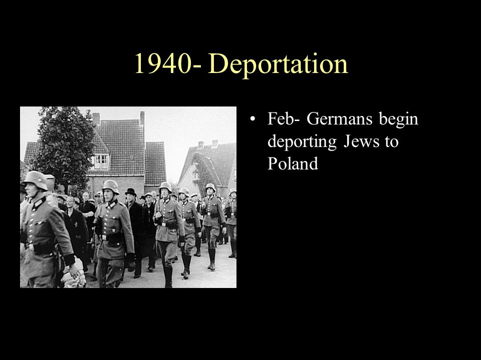 1940- Deportation Feb- Germans begin deporting Jews to Poland