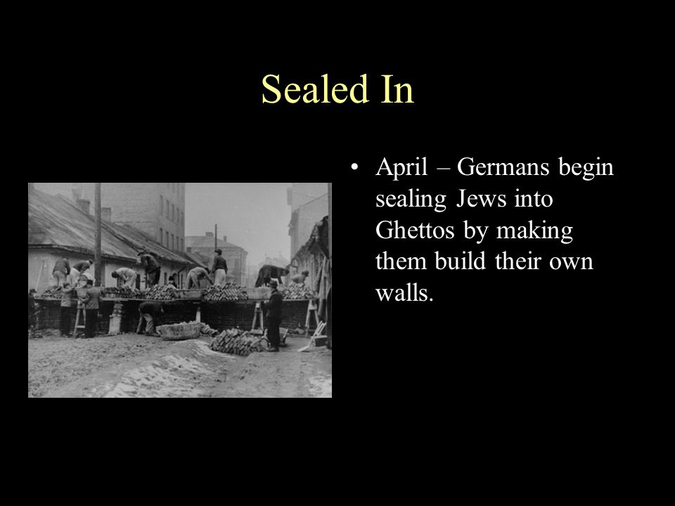 Sealed In April – Germans begin sealing Jews into Ghettos by making them build their own walls.