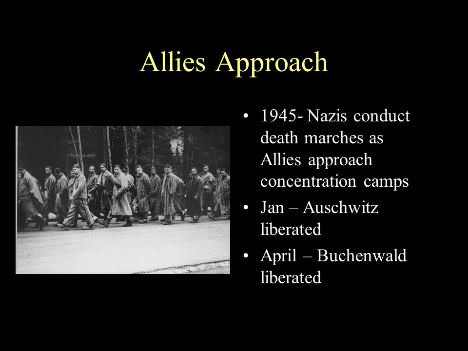 Allies Approach 1945- Nazis conduct death marches as Allies approach concentration camps. Jan – Auschwitz liberated.