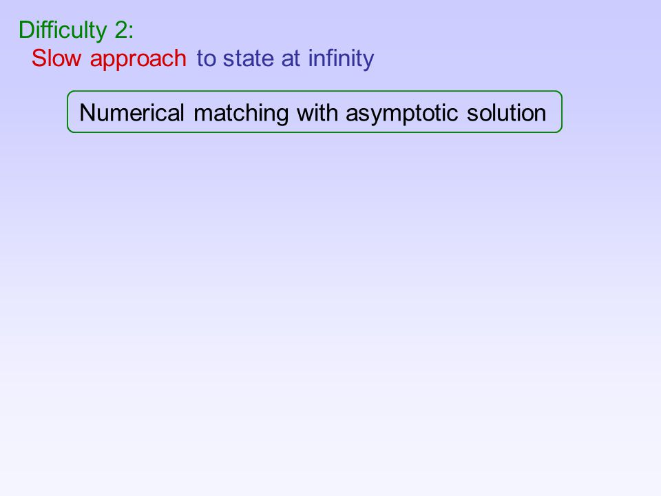 Difficulty 2: Slow approach to state at infinity Numerical matching with asymptotic solution