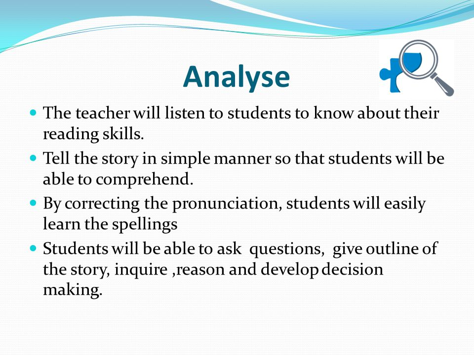 Analyse The teacher will listen to students to know about their reading skills.