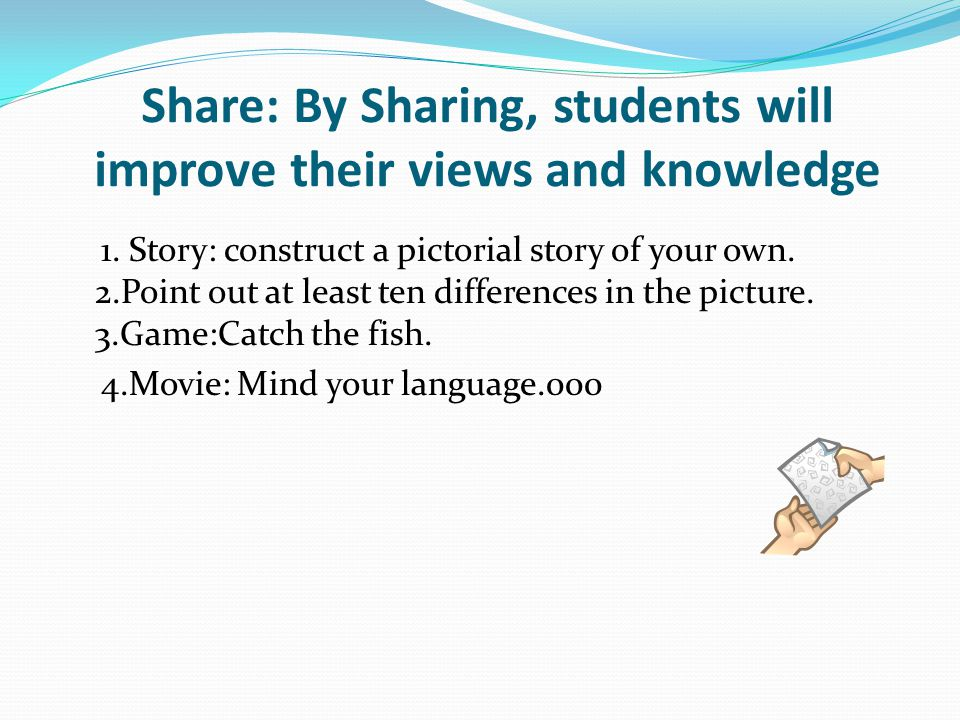 Share: By Sharing, students will improve their views and knowledge