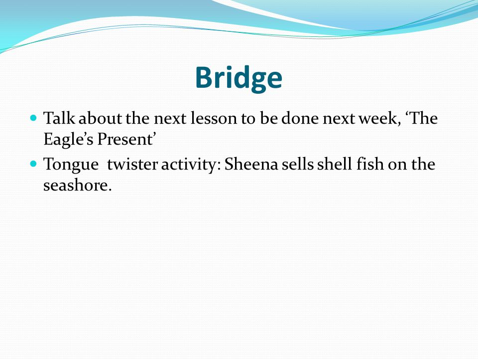 Bridge Talk about the next lesson to be done next week, 'The Eagle's Present' Tongue twister activity: Sheena sells shell fish on the seashore.