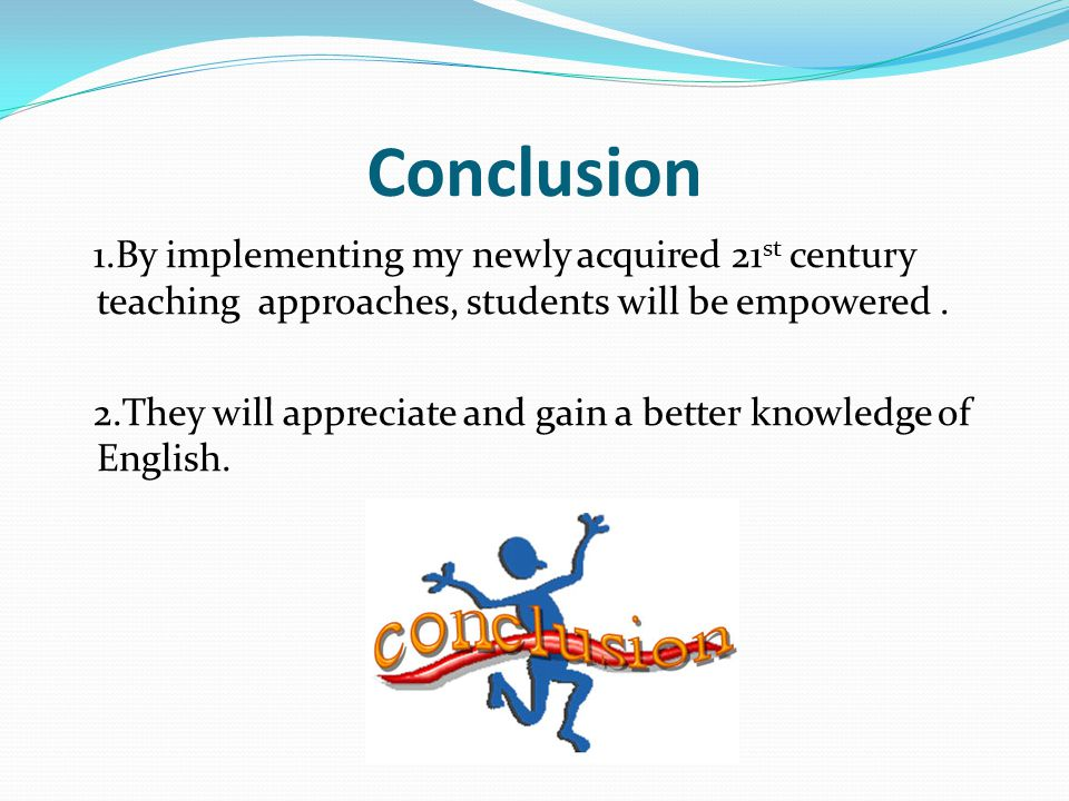 Conclusion 1.By implementing my newly acquired 21st century teaching approaches, students will be empowered .