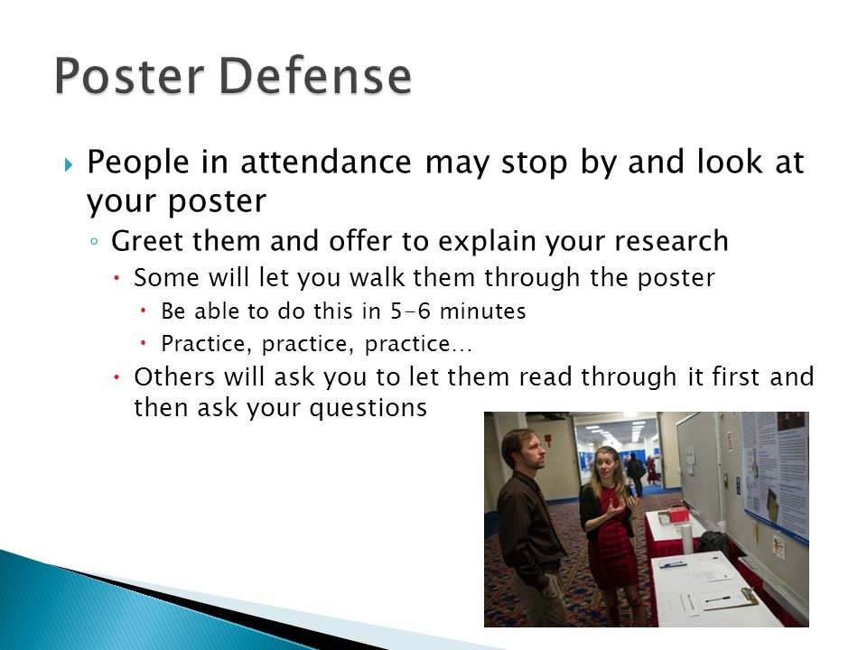 Poster Defense People in attendance may stop by and look at your poster. Greet them and offer to explain your research.