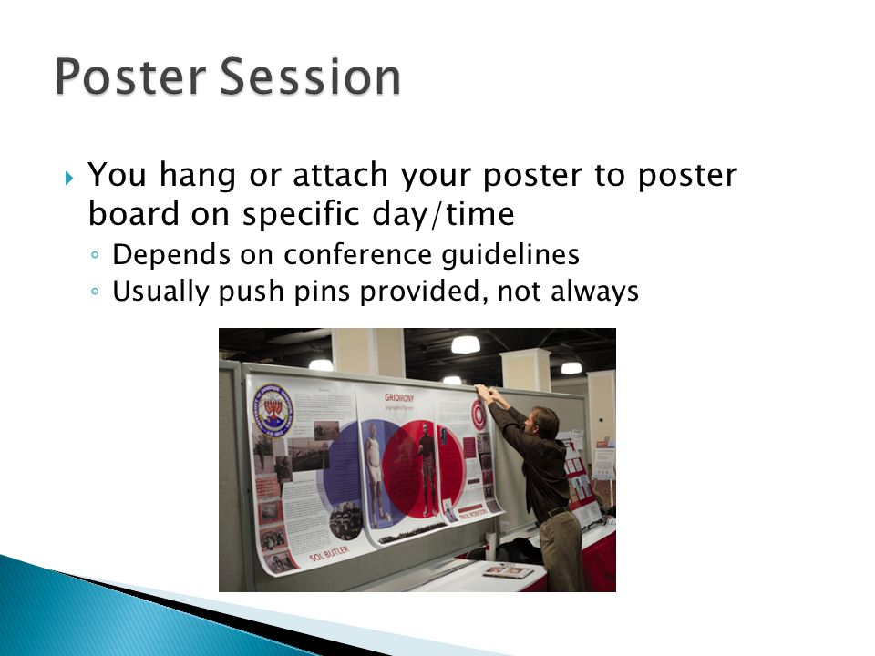 Poster Session You hang or attach your poster to poster board on specific day/time. Depends on conference guidelines.