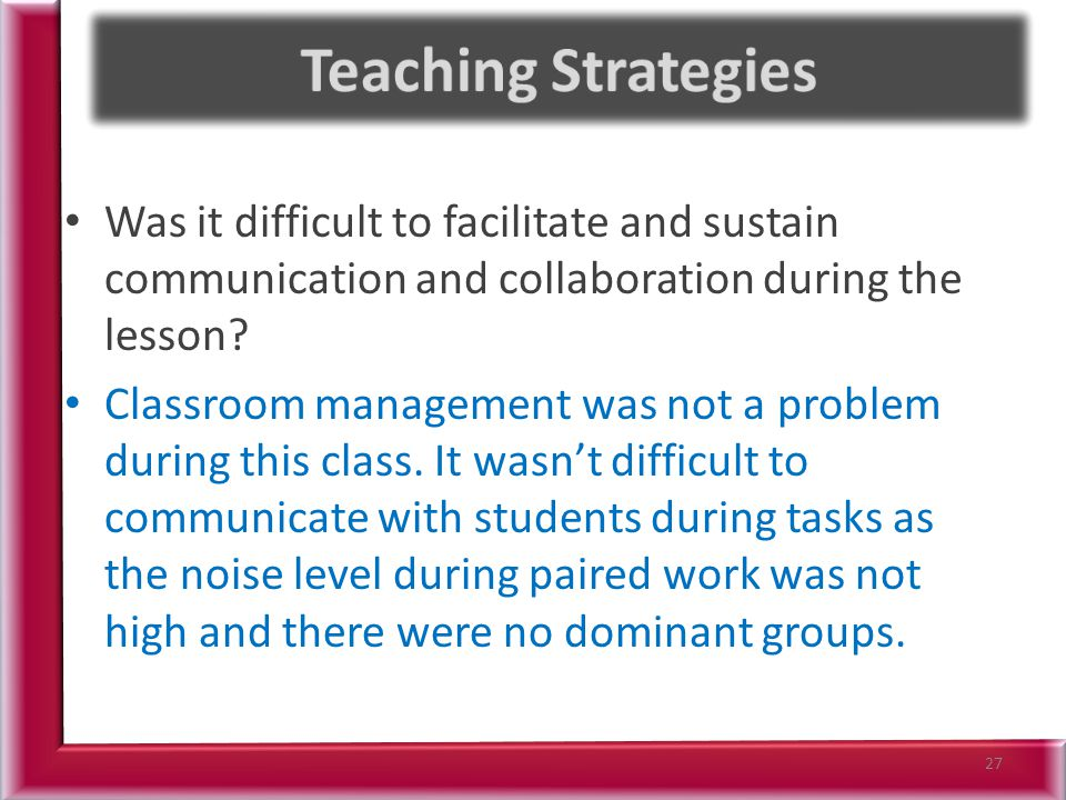 Teaching Strategies Was it difficult to facilitate and sustain communication and collaboration during the lesson