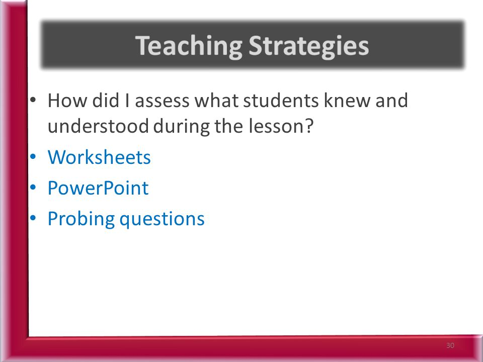 Teaching Strategies How did I assess what students knew and understood during the lesson Worksheets.