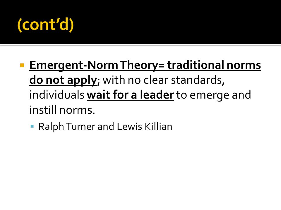 (cont'd) Emergent-Norm Theory= traditional norms do not apply; with no clear standards, individuals wait for a leader to emerge and instill norms.