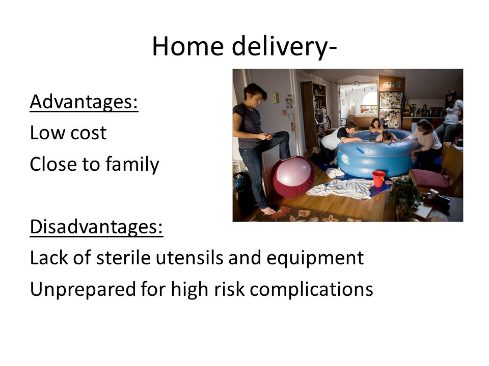 Home delivery- Advantages: Low cost Close to family Disadvantages: Lack of sterile utensils and equipment Unprepared for high risk complications