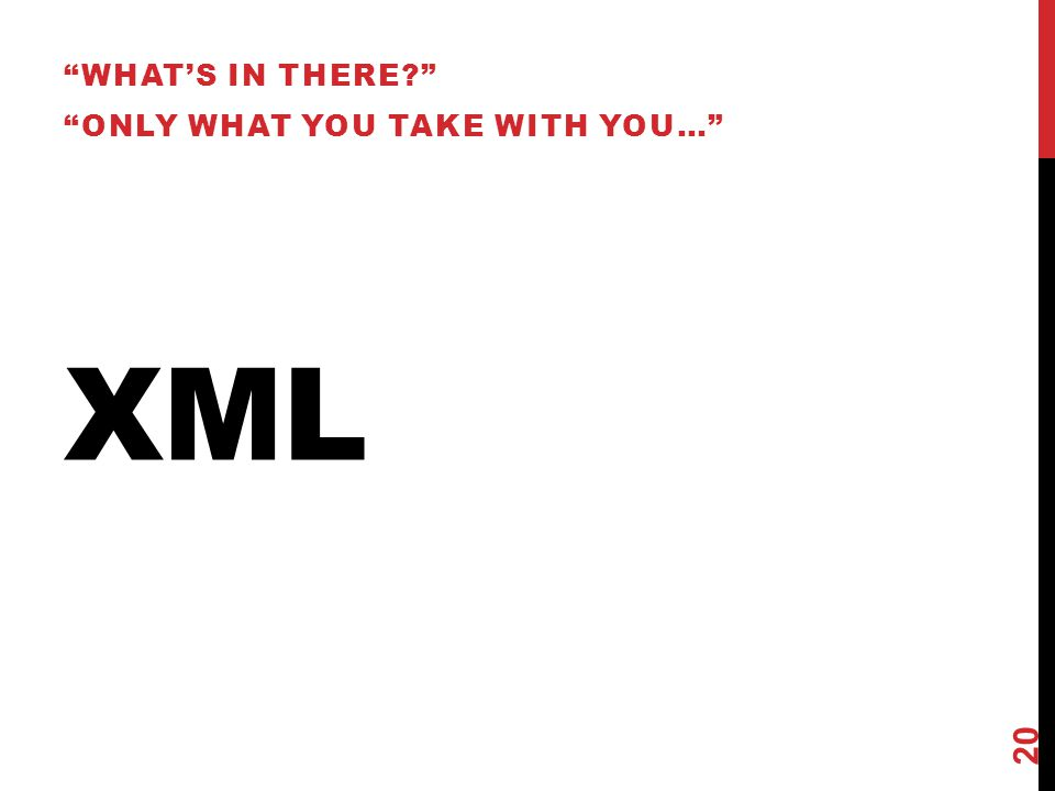 What's in there Only what you take with you… XML