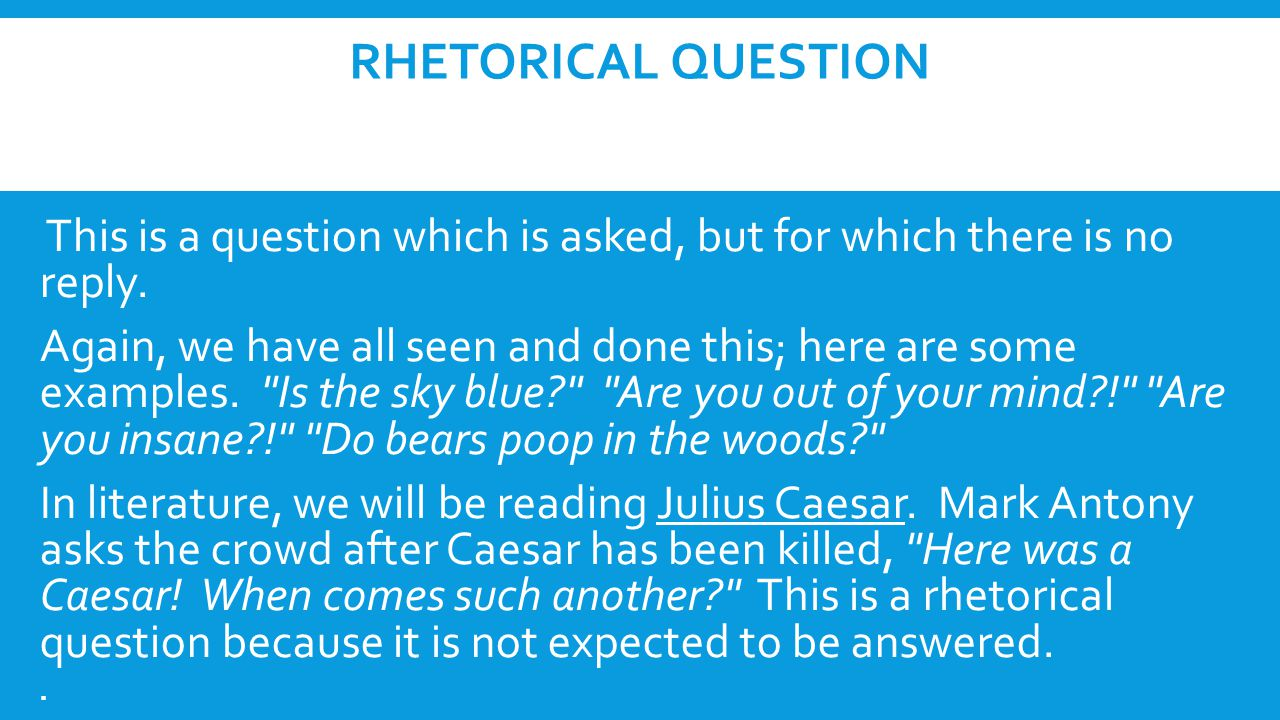 Rhetorical Question This is a question which is asked, but for which there is no reply.