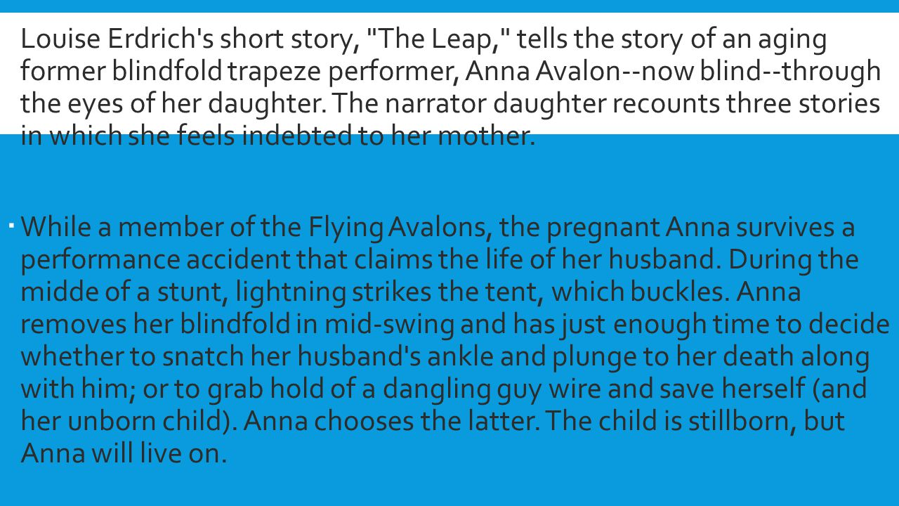 Louise Erdrich s short story, The Leap, tells the story of an aging former blindfold trapeze performer, Anna Avalon--now blind--through the eyes of her daughter. The narrator daughter recounts three stories in which she feels indebted to her mother.