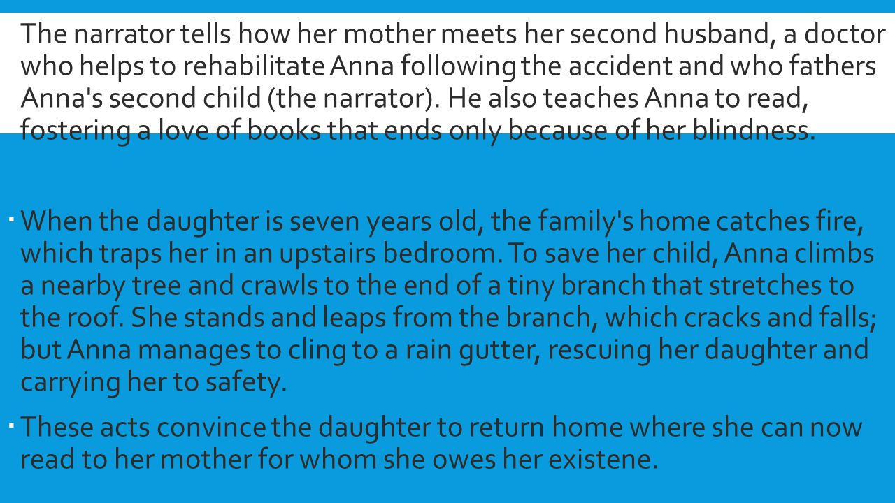 The narrator tells how her mother meets her second husband, a doctor who helps to rehabilitate Anna following the accident and who fathers Anna s second child (the narrator). He also teaches Anna to read, fostering a love of books that ends only because of her blindness.