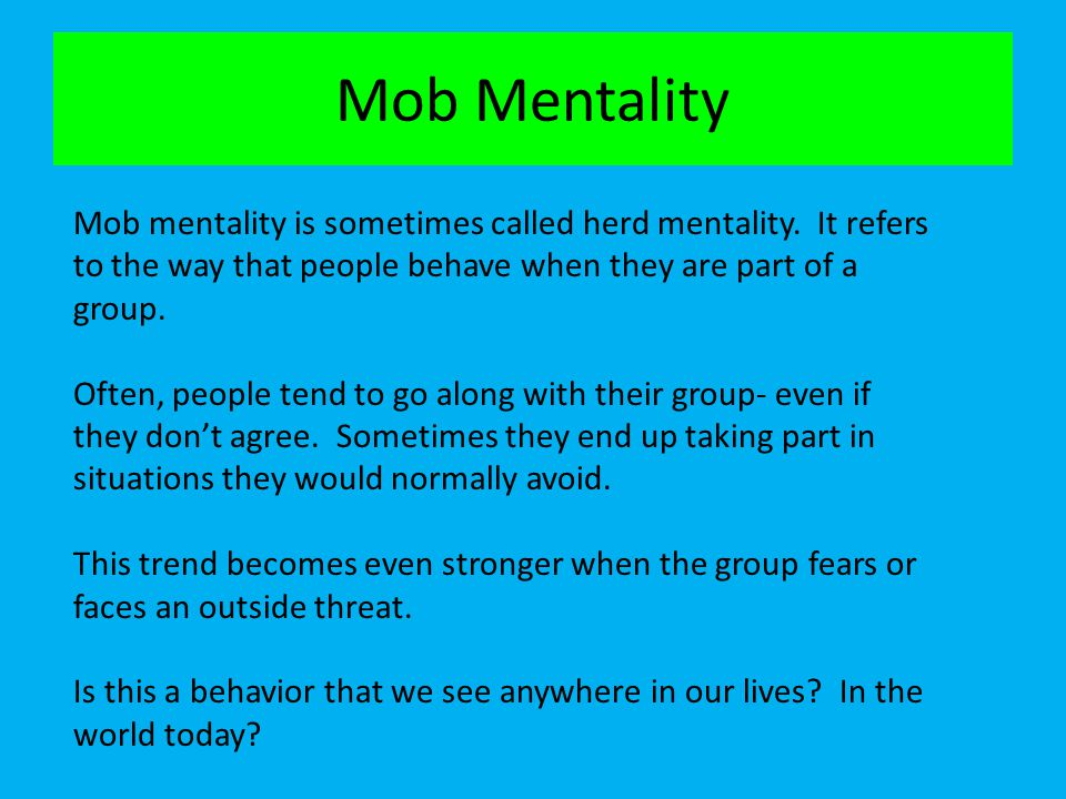 Mob Mentality Mob mentality is sometimes called herd mentality. It refers to the way that people behave when they are part of a group.
