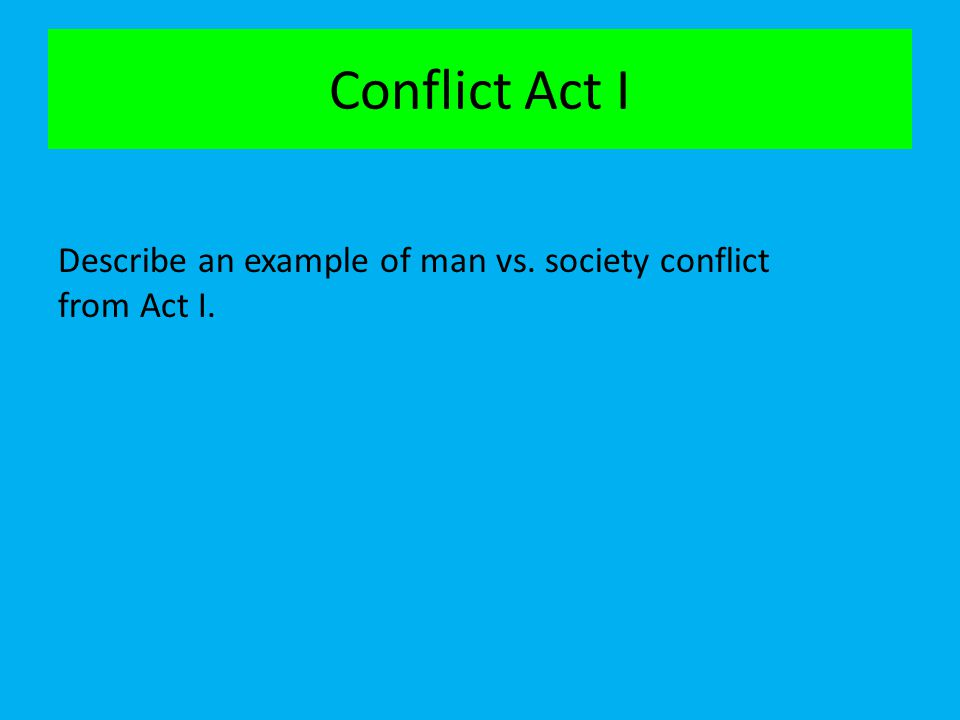 Conflict Act I Describe an example of man vs. society conflict from Act I.