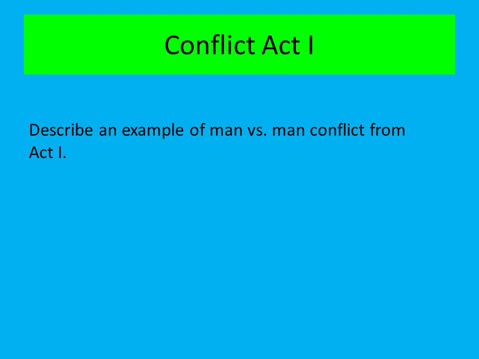 Conflict Act I Describe an example of man vs. man conflict from Act I.