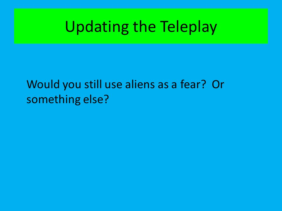 Updating the Teleplay Would you still use aliens as a fear Or something else