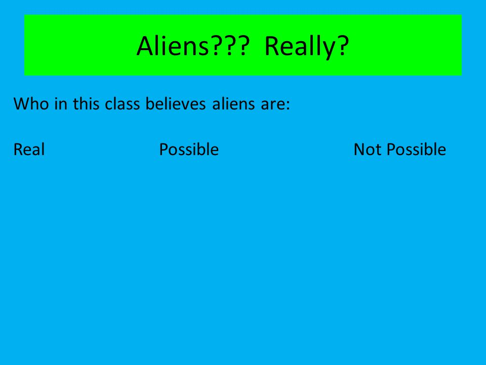 Aliens Really Who in this class believes aliens are:
