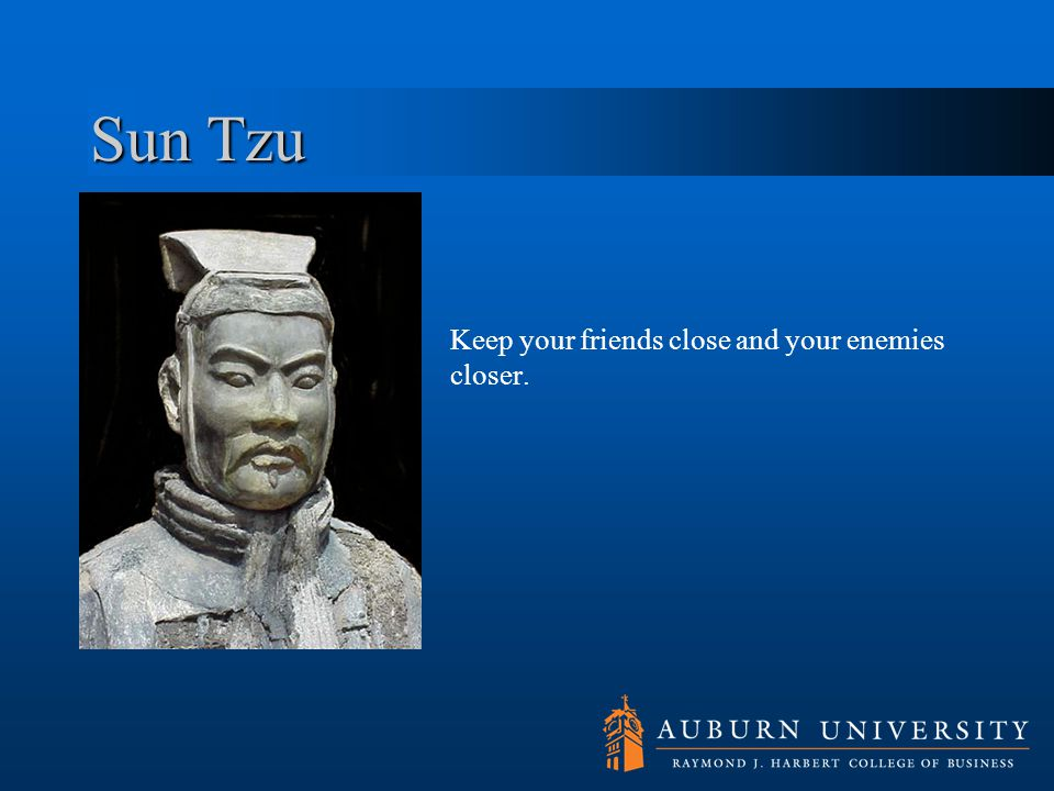 Sun Tzu Keep your friends close and your enemies closer.
