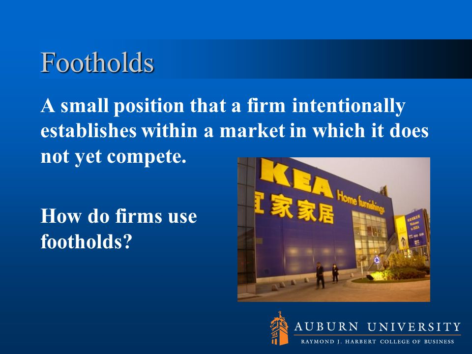 Footholds A small position that a firm intentionally establishes within a market in which it does not yet compete. How do firms use footholds