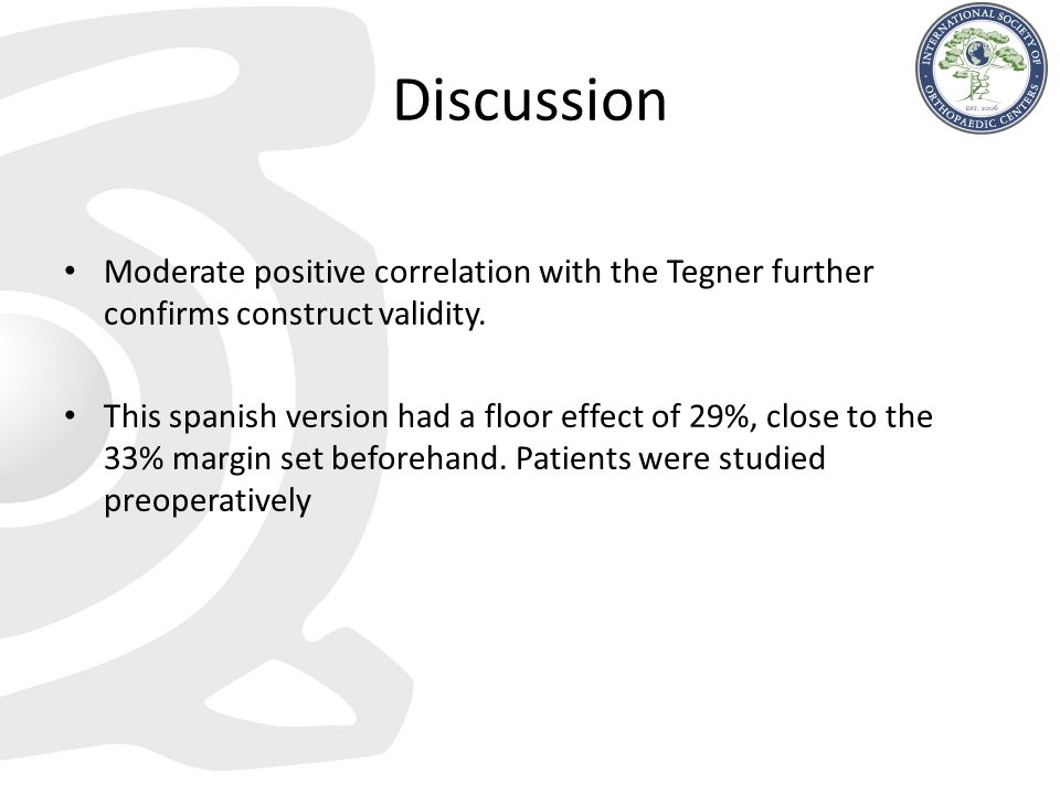 Discussion Moderate positive correlation with the Tegner further confirms construct validity.