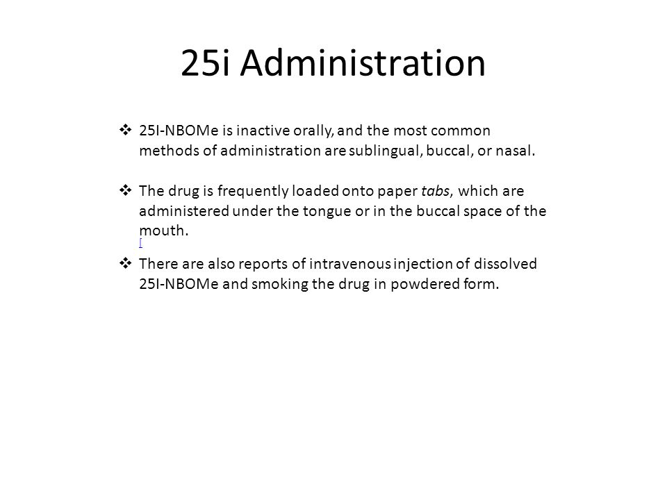 25i Administration 25I-NBOMe is inactive orally, and the most common methods of administration are sublingual, buccal, or nasal.