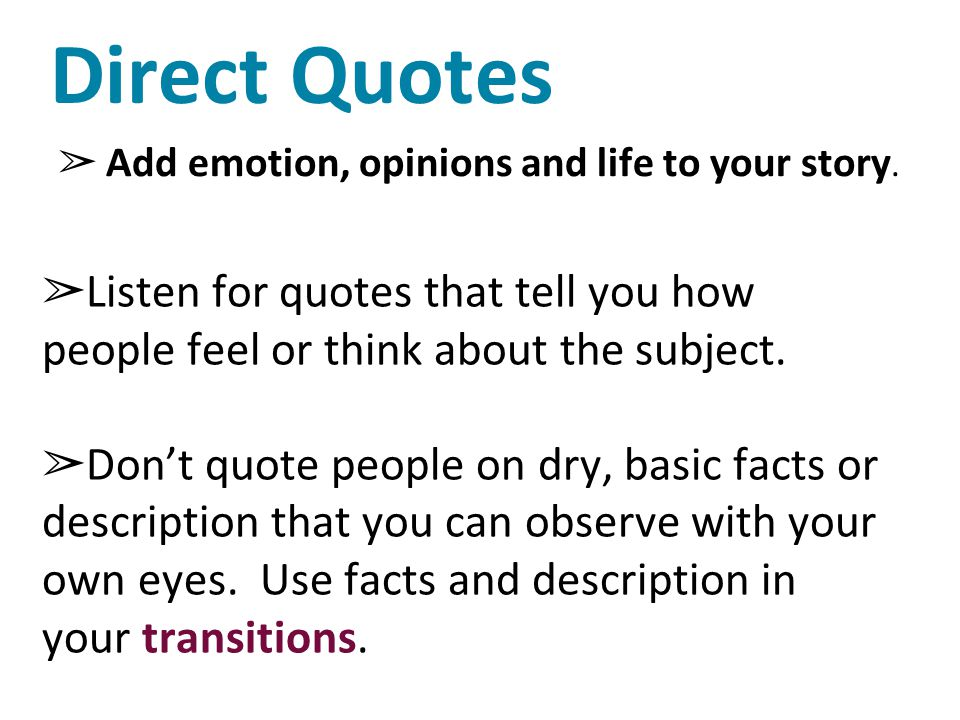 Direct Quotes Add emotion, opinions and life to your story. Listen for quotes that tell you how people feel or think about the subject.