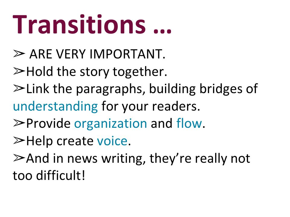 Transitions … ARE VERY IMPORTANT. Hold the story together.