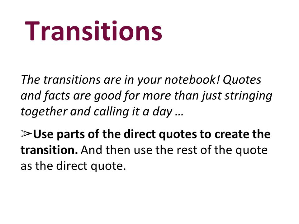 Transitions The transitions are in your notebook! Quotes and facts are good for more than just stringing together and calling it a day …