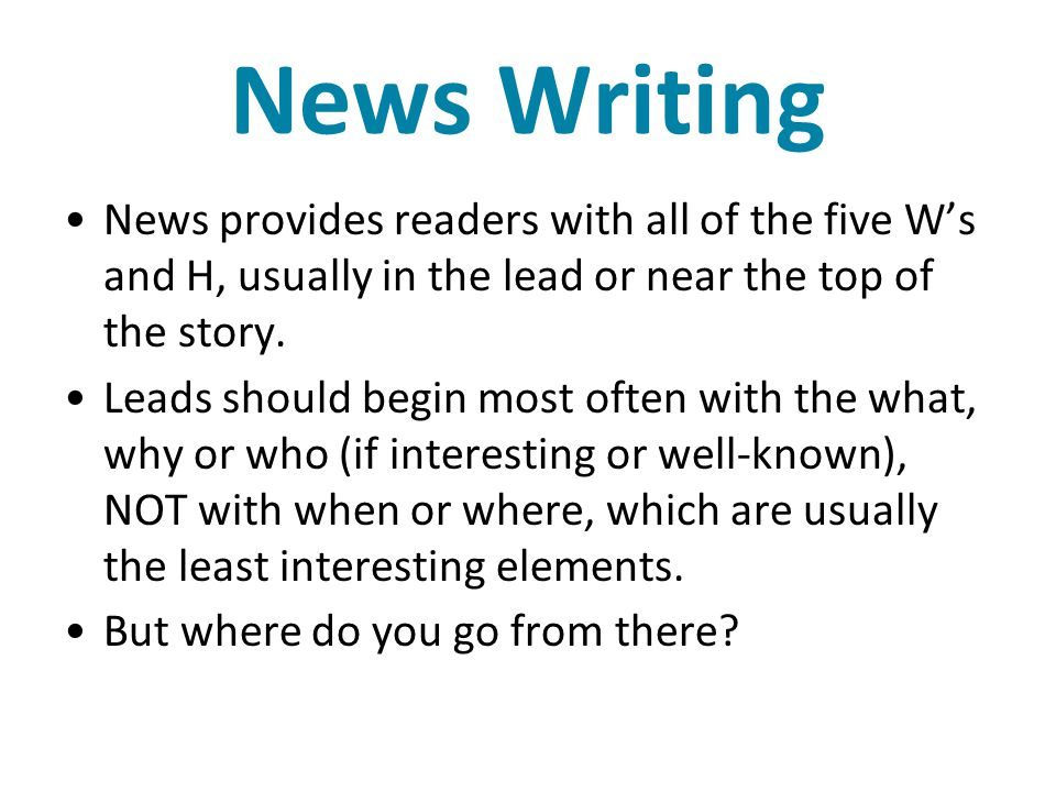 News Writing News provides readers with all of the five W's and H, usually in the lead or near the top of the story.