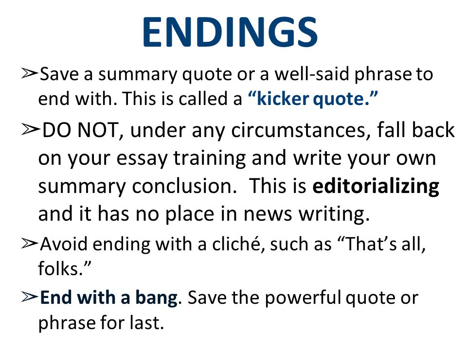 ENDINGS Save a summary quote or a well-said phrase to end with. This is called a kicker quote.