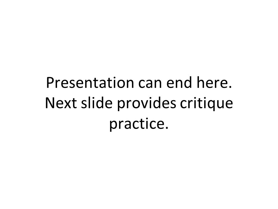 Presentation can end here. Next slide provides critique practice.