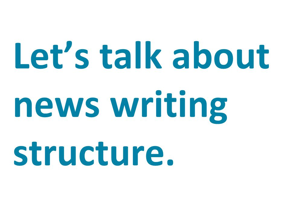 Let's talk about news writing structure.