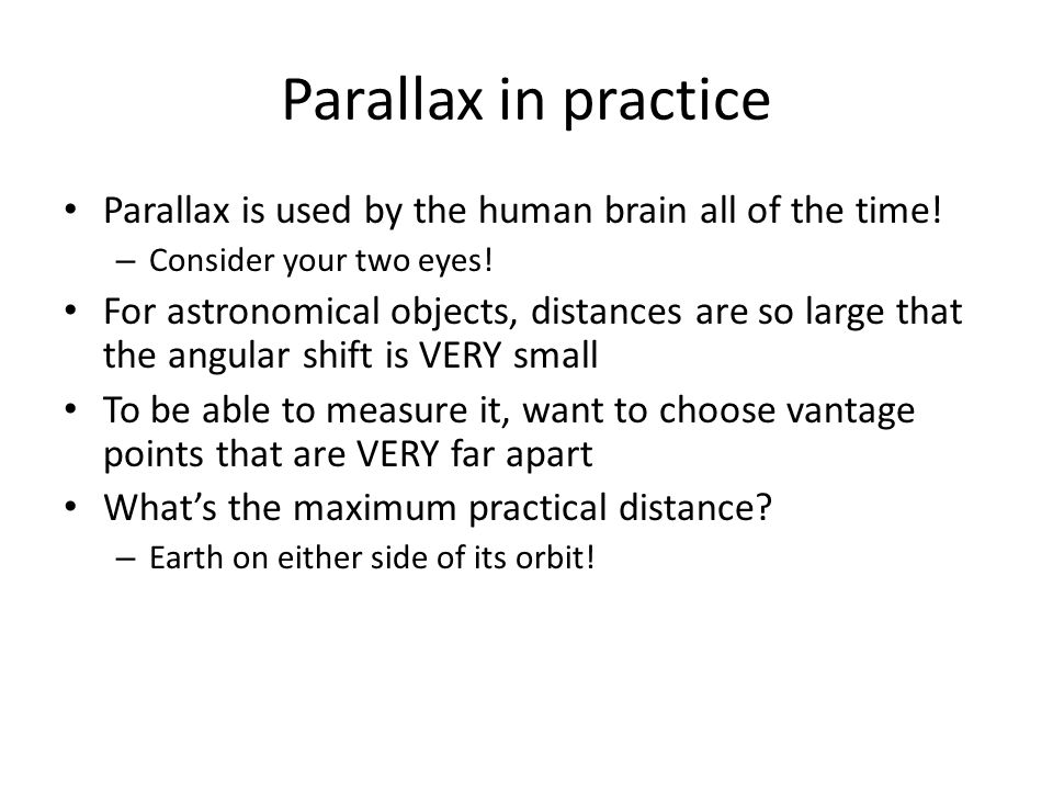 Parallax in practice Parallax is used by the human brain all of the time! Consider your two eyes!
