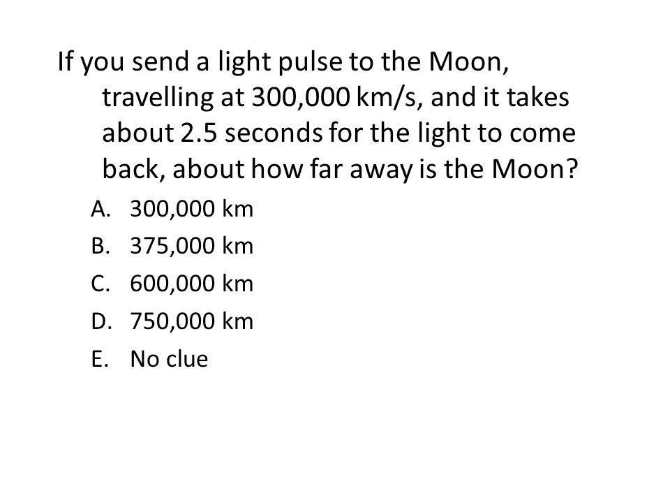 If you send a light pulse to the Moon, travelling at 300,000 km/s, and it takes about 2.5 seconds for the light to come back, about how far away is the Moon