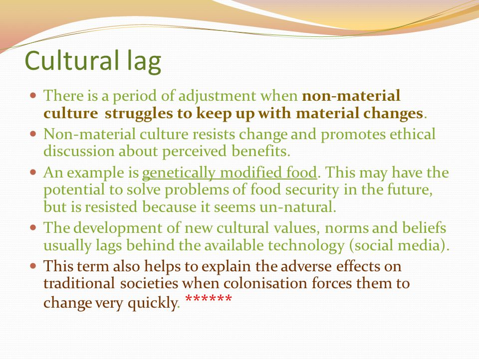 Cultural lag There is a period of adjustment when non-material culture struggles to keep up with material changes.