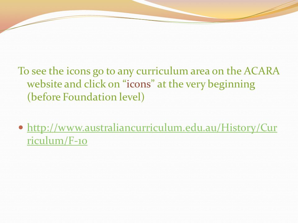 To see the icons go to any curriculum area on the ACARA website and click on icons at the very beginning (before Foundation level)
