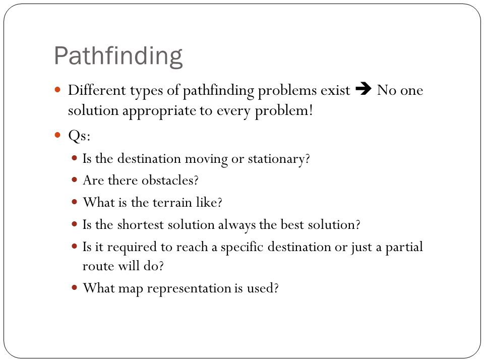 Pathfinding Different types of pathfinding problems exist  No one solution appropriate to every problem!
