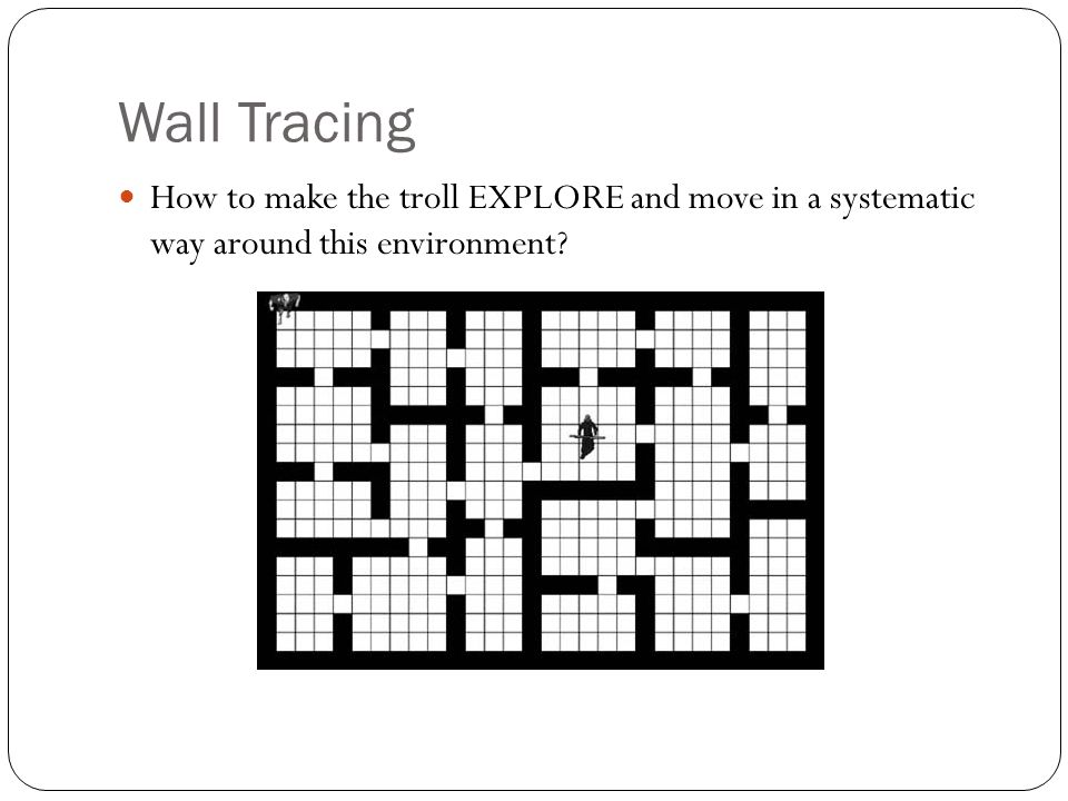 Wall Tracing How to make the troll EXPLORE and move in a systematic way around this environment
