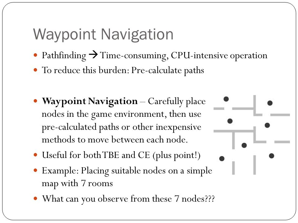 Waypoint Navigation Pathfinding  Time-consuming, CPU-intensive operation. To reduce this burden: Pre-calculate paths.