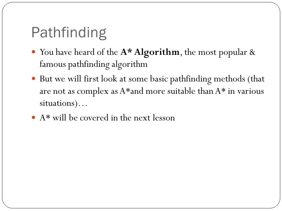 Pathfinding You have heard of the A* Algorithm, the most popular & famous pathfinding algorithm.
