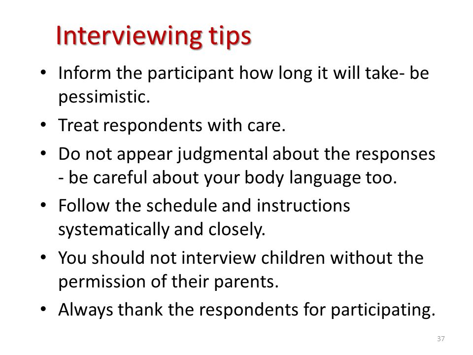 Interviewing tips Inform the participant how long it will take- be pessimistic. Treat respondents with care.