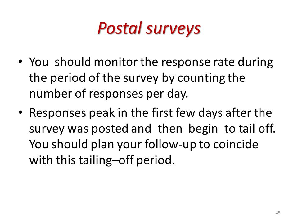 Postal surveys You should monitor the response rate during the period of the survey by counting the number of responses per day.