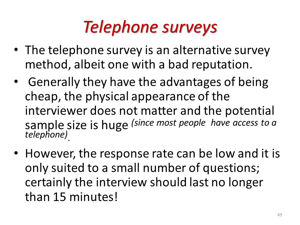 Telephone surveys The telephone survey is an alternative survey method, albeit one with a bad reputation.