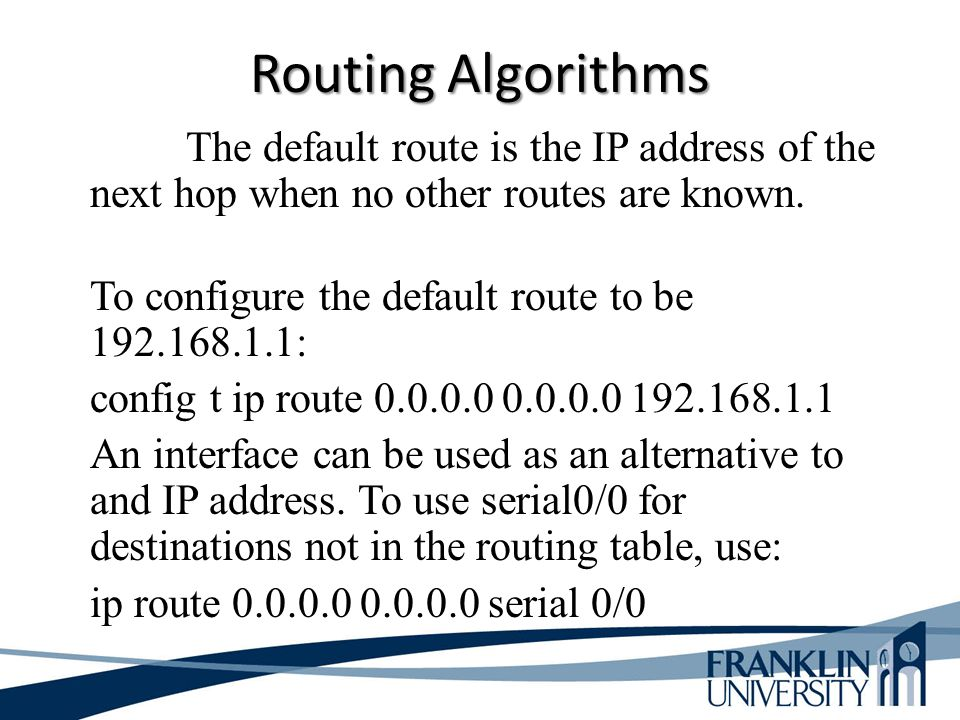 Routing Algorithms The default route is the IP address of the next hop when no other routes are known.